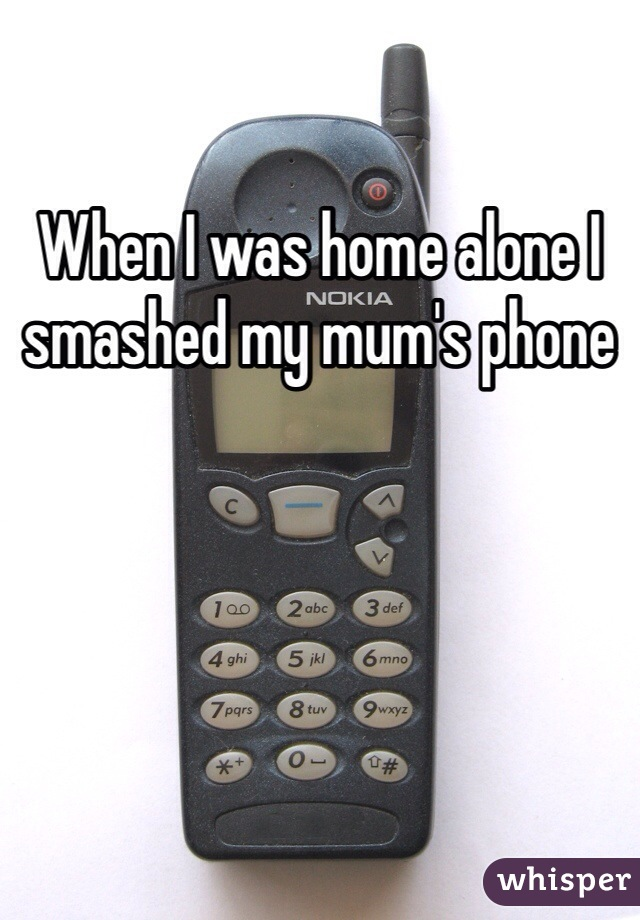 When I was home alone I smashed my mum's phone