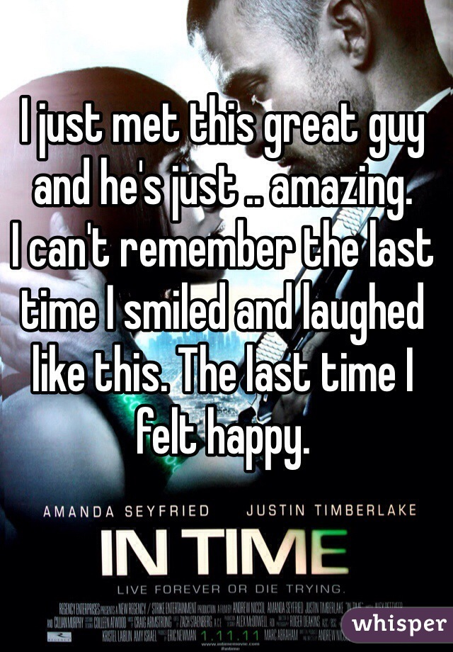I just met this great guy and he's just .. amazing. I can't remember the last time I smiled and laughed like this. The last time I felt happy.