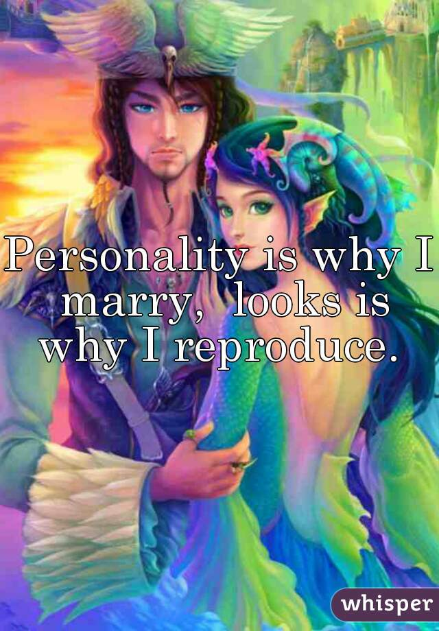 Personality is why I marry,  looks is why I reproduce.