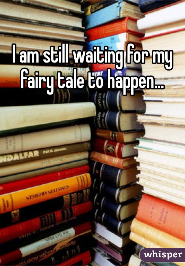 I am still waiting for my fairy tale to happen...