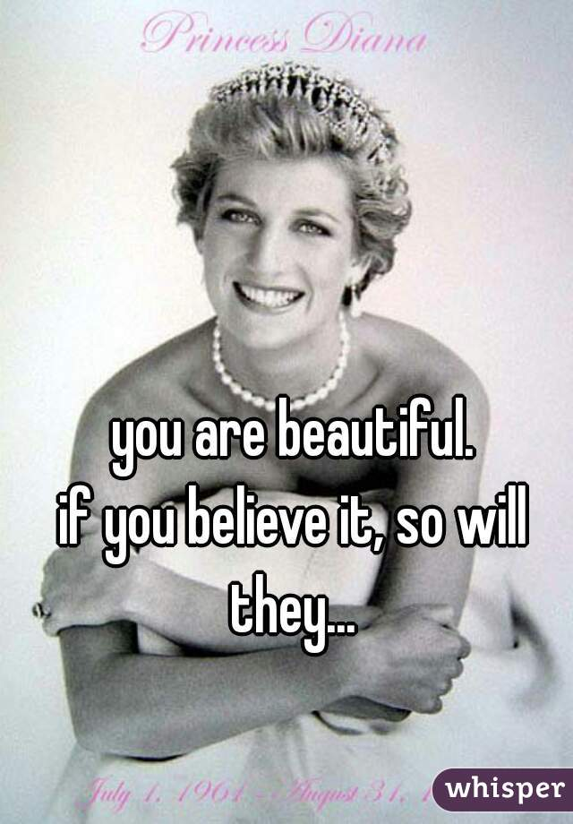 you are beautiful.  if you believe it, so will they...