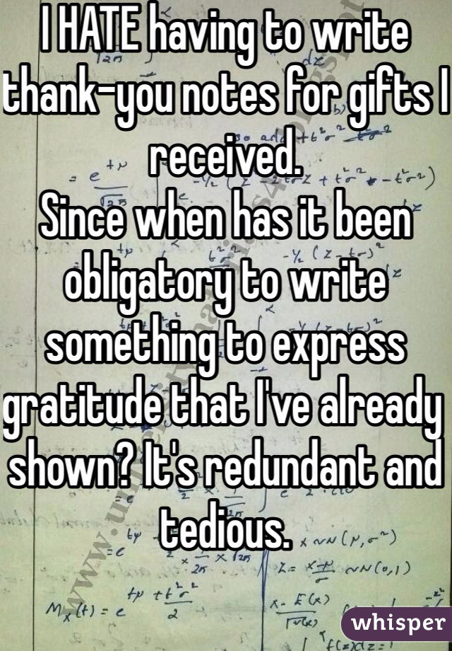 I HATE having to write thank-you notes for gifts I received. Since when has it been obligatory to write something to express gratitude that I've already shown? It's redundant and tedious.