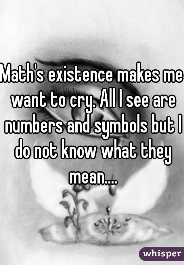 Math's existence makes me want to cry. All I see are numbers and symbols but I do not know what they mean....