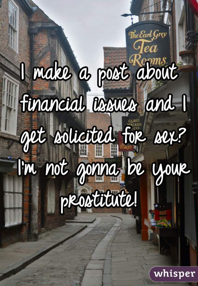 I make a post about financial issues and I get solicited for sex? I'm not gonna be your prostitute!