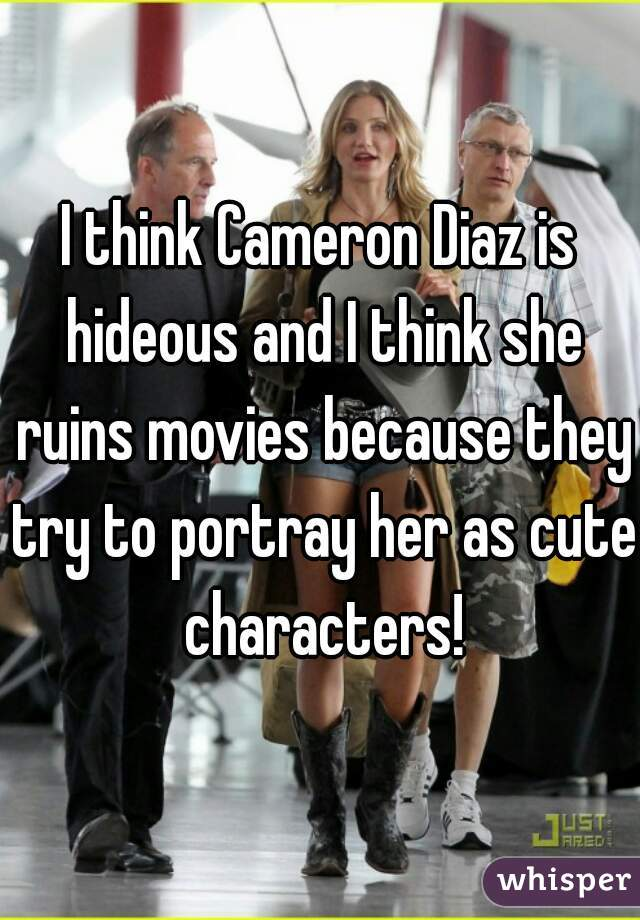 I think Cameron Diaz is hideous and I think she ruins movies because they try to portray her as cute characters!