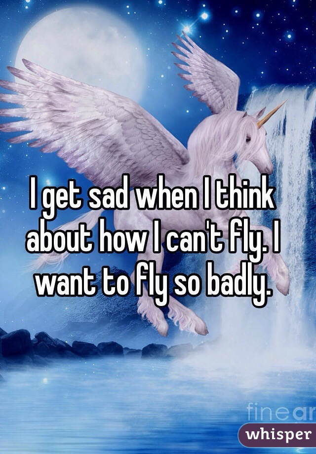 I get sad when I think about how I can't fly. I want to fly so badly.