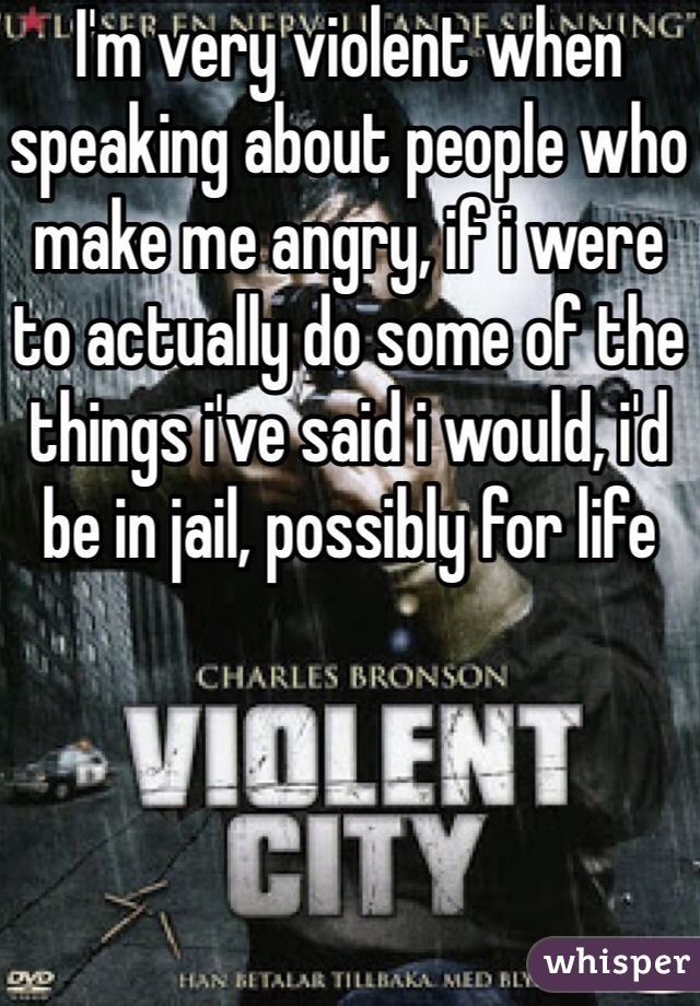 I'm very violent when speaking about people who make me angry, if i were to actually do some of the things i've said i would, i'd be in jail, possibly for life