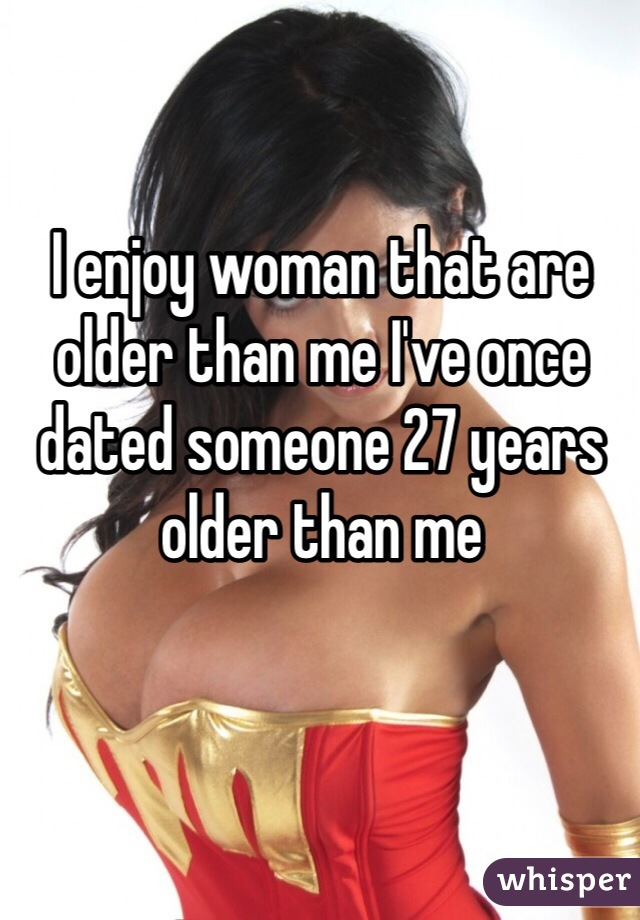 I enjoy woman that are older than me I've once dated someone 27 years older than me