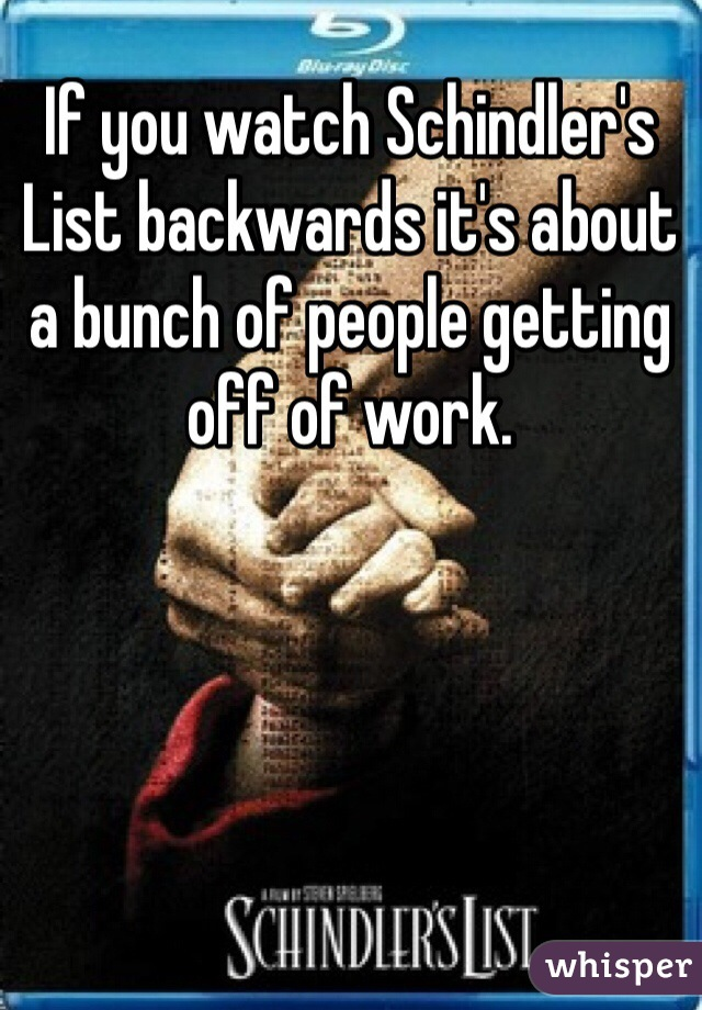 If you watch Schindler's List backwards it's about a bunch of people getting off of work.
