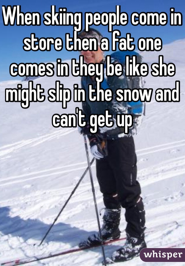 When skiing people come in store then a fat one comes in they be like she might slip in the snow and can't get up