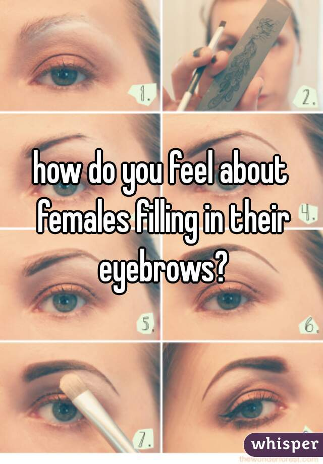 how do you feel about females filling in their eyebrows?
