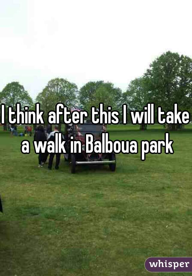 I think after this I will take a walk in Balboua park