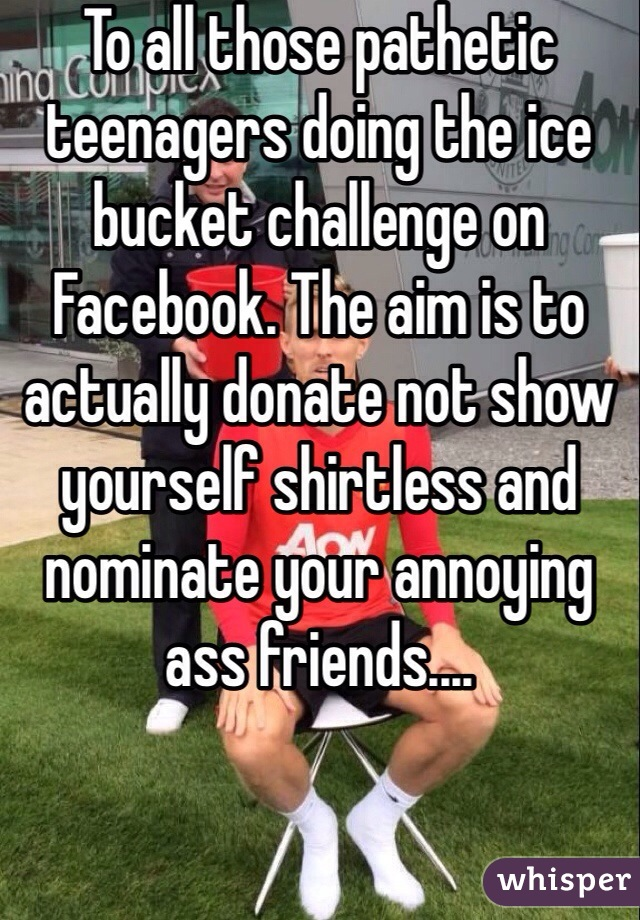 To all those pathetic teenagers doing the ice bucket challenge on Facebook. The aim is to actually donate not show yourself shirtless and nominate your annoying ass friends....