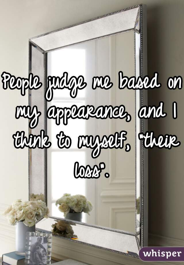 "People judge me based on my appearance, and I think to myself, ""their loss""."