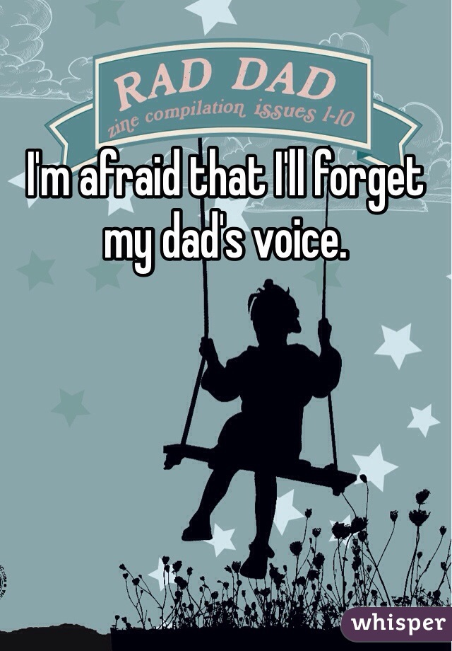I'm afraid that I'll forget my dad's voice.