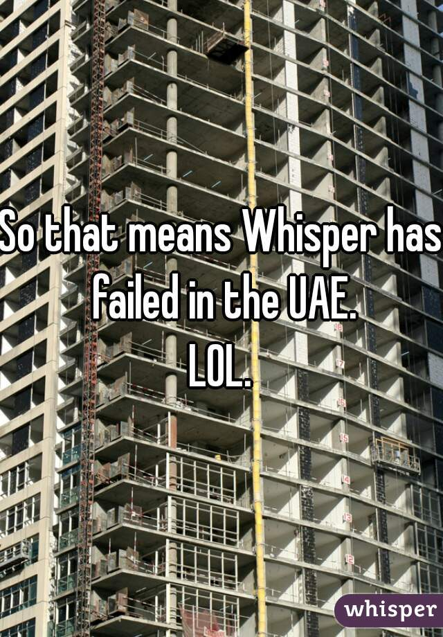 So that means Whisper has failed in the UAE. LOL.