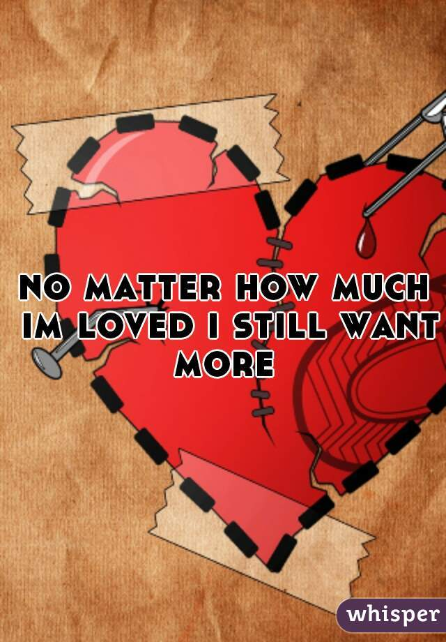 no matter how much im loved i still want more