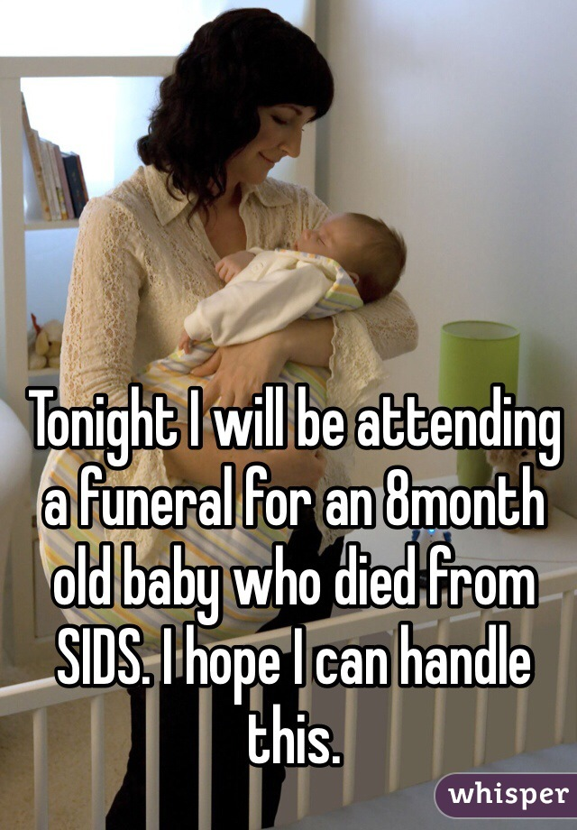 Tonight I will be attending a funeral for an 8month old baby who died from SIDS. I hope I can handle this.