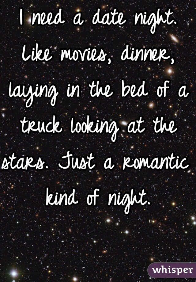 I need a date night. Like movies, dinner, laying in the bed of a truck looking at the stars. Just a romantic kind of night.
