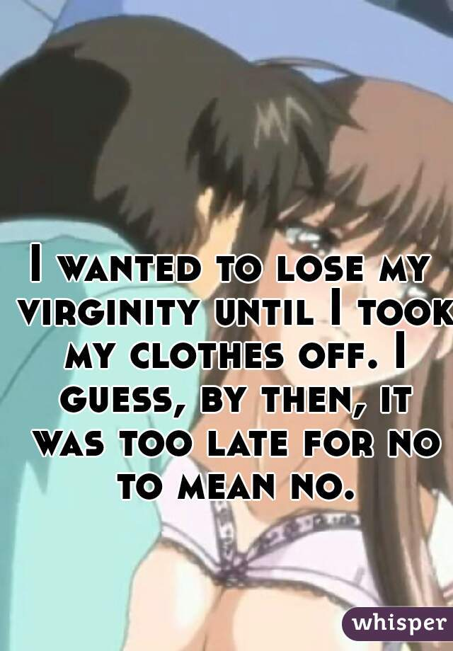 I wanted to lose my virginity until I took my clothes off. I guess, by then, it was too late for no to mean no.