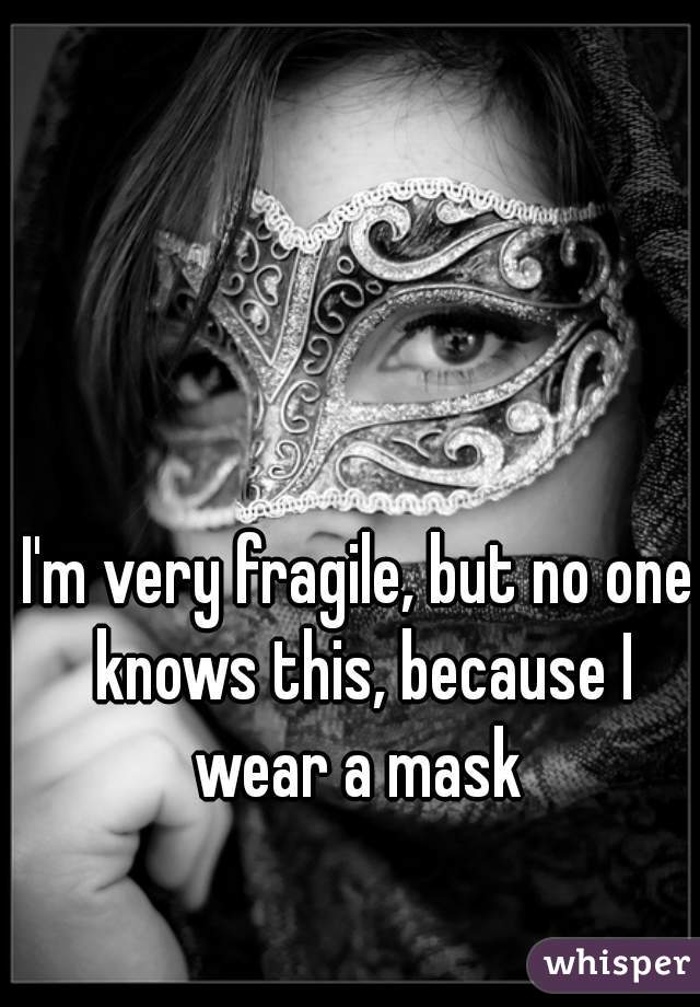 I'm very fragile, but no one knows this, because I wear a mask