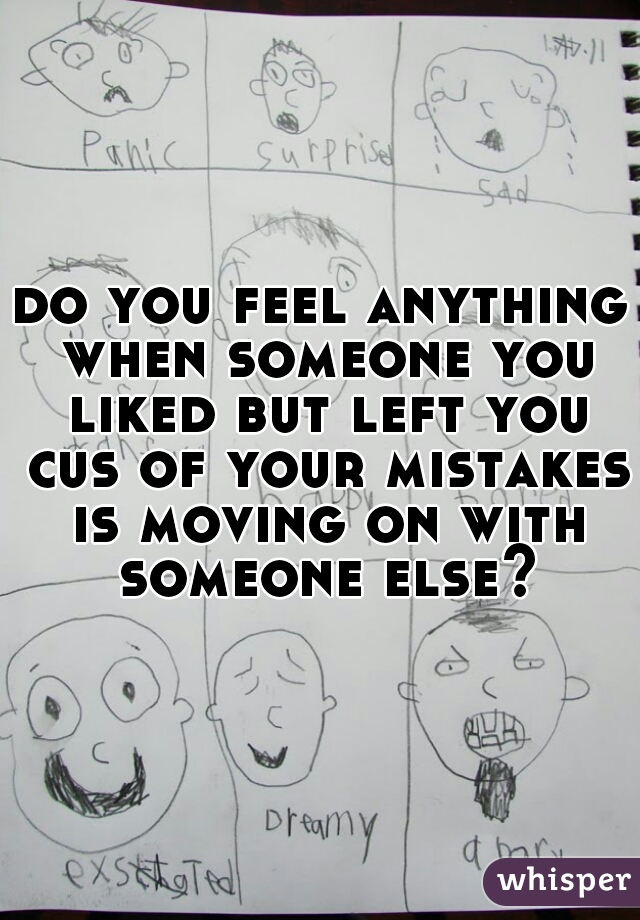 do you feel anything when someone you liked but left you cus of your mistakes is moving on with someone else?