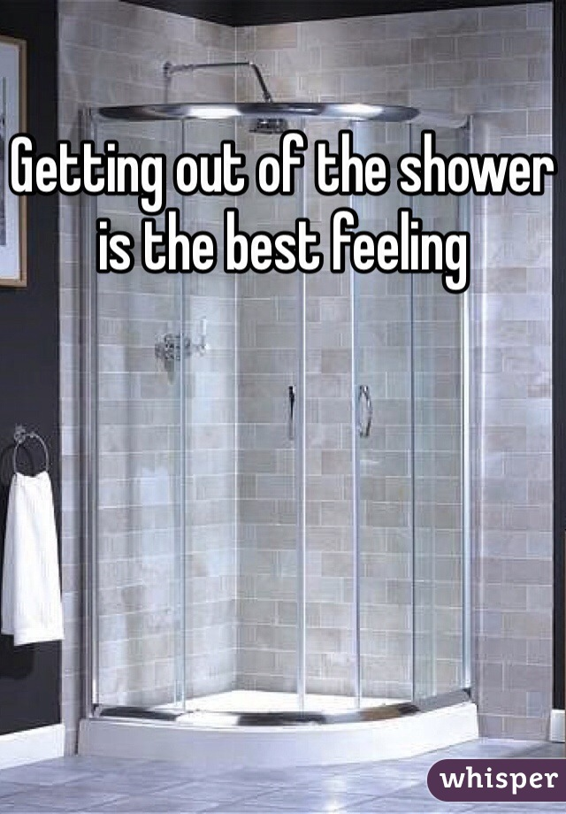 Getting out of the shower is the best feeling