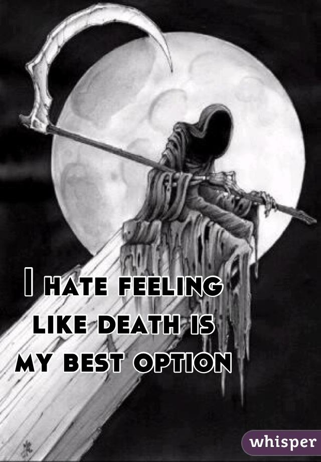 I hate feeling like death is my best option