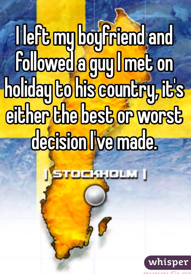 I left my boyfriend and followed a guy I met on holiday to his country, it's either the best or worst decision I've made.