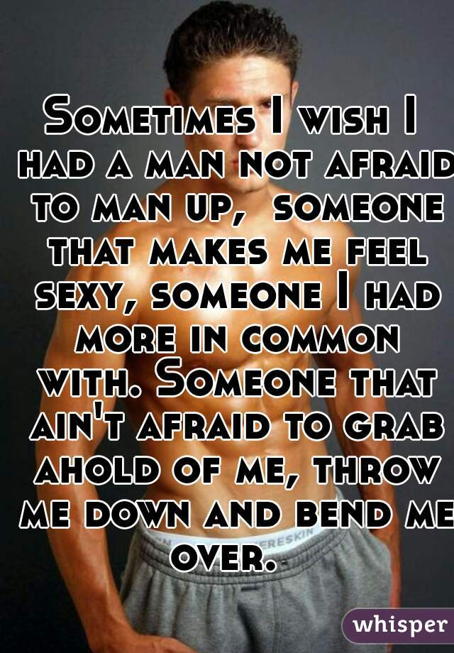 Sometimes I wish I had a man not afraid to man up,  someone that makes me feel sexy, someone I had more in common with. Someone that ain't afraid to grab ahold of me, throw me down and bend me over.