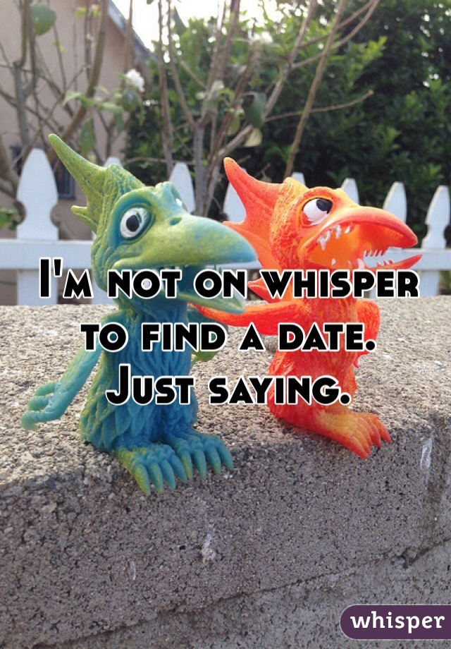 I'm not on whisper to find a date.  Just saying.