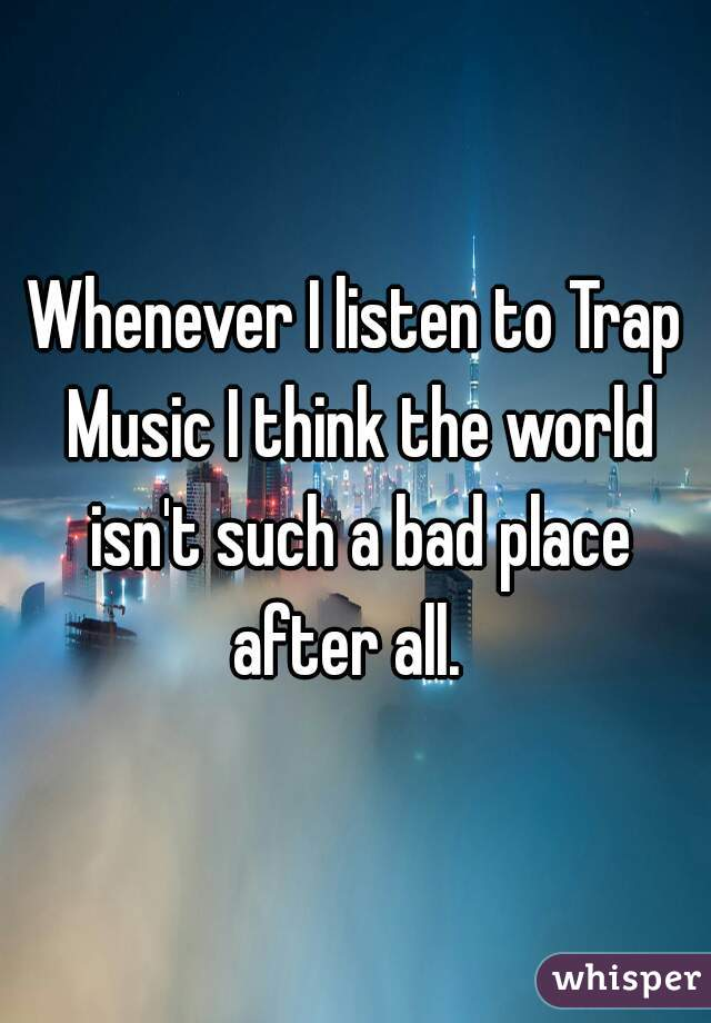 Whenever I listen to Trap Music I think the world isn't such a bad place after all.