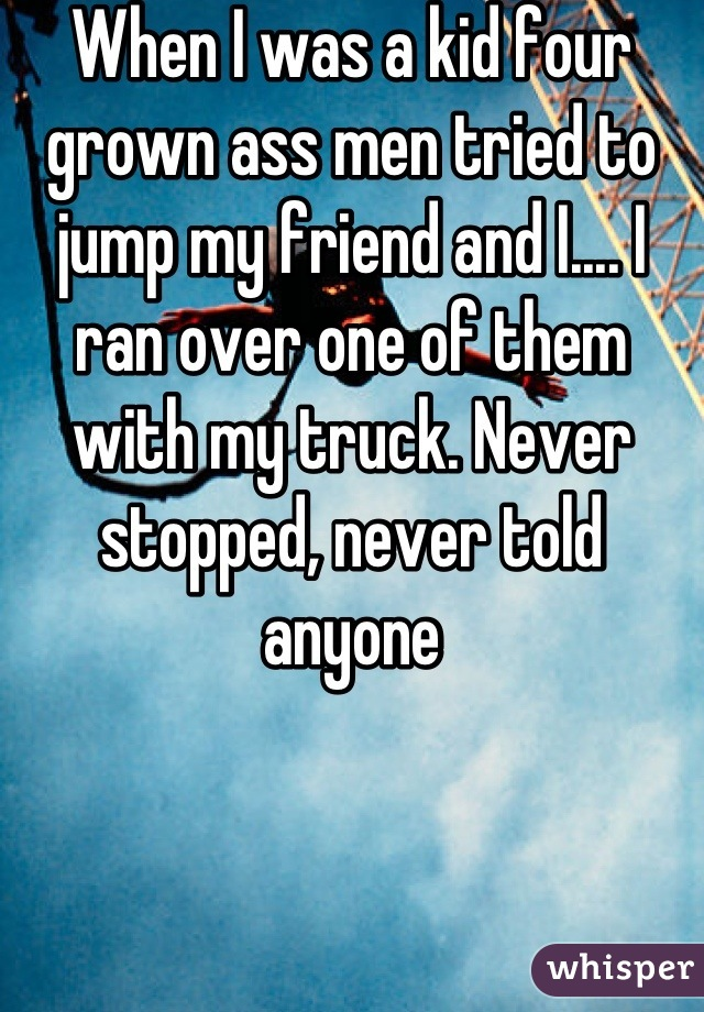 When I was a kid four grown ass men tried to jump my friend and I.... I ran over one of them with my truck. Never stopped, never told anyone