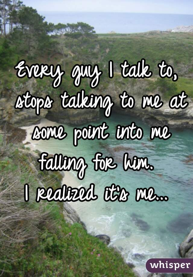 Every guy I talk to, stops talking to me at some point into me falling for him.  I realized it's me...