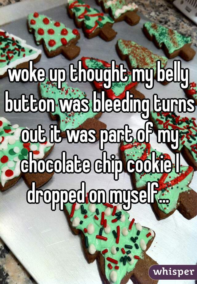 woke up thought my belly button was bleeding turns out it was part of my chocolate chip cookie I dropped on myself...