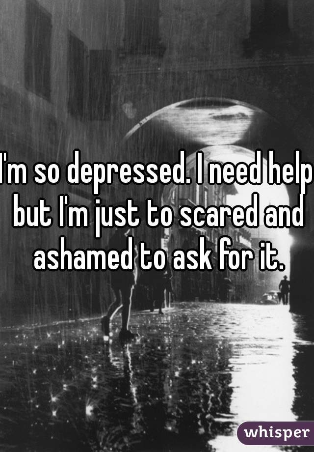 I'm so depressed. I need help but I'm just to scared and ashamed to ask for it.