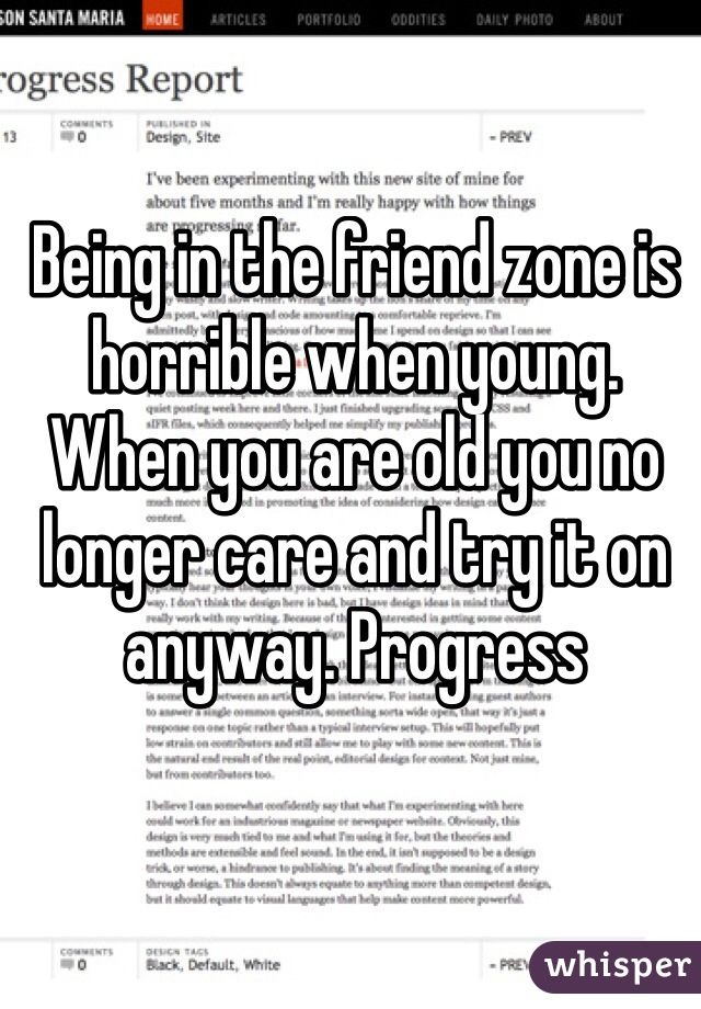 Being in the friend zone is horrible when young. When you are old you no longer care and try it on anyway. Progress