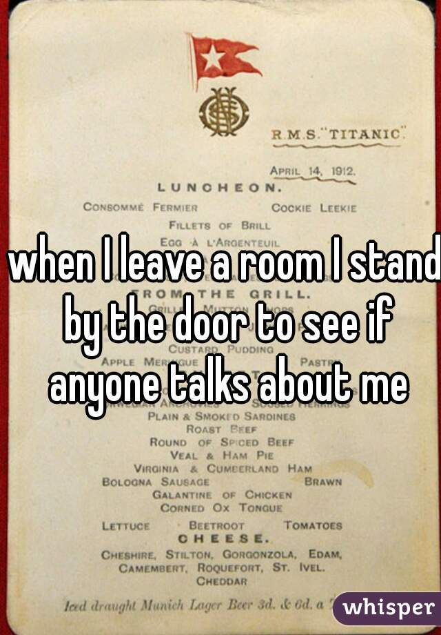 when I leave a room I stand by the door to see if anyone talks about me