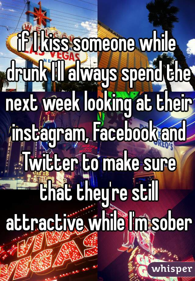 if I kiss someone while drunk I'll always spend the next week looking at their instagram, Facebook and Twitter to make sure that they're still attractive while I'm sober