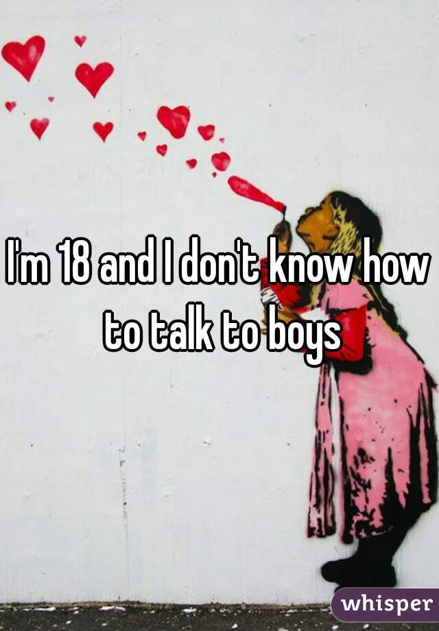 I'm 18 and I don't know how to talk to boys