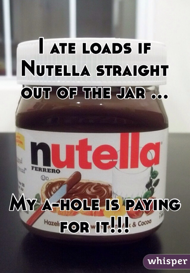 I ate loads if Nutella straight out of the jar ...     My a-hole is paying for it!!!