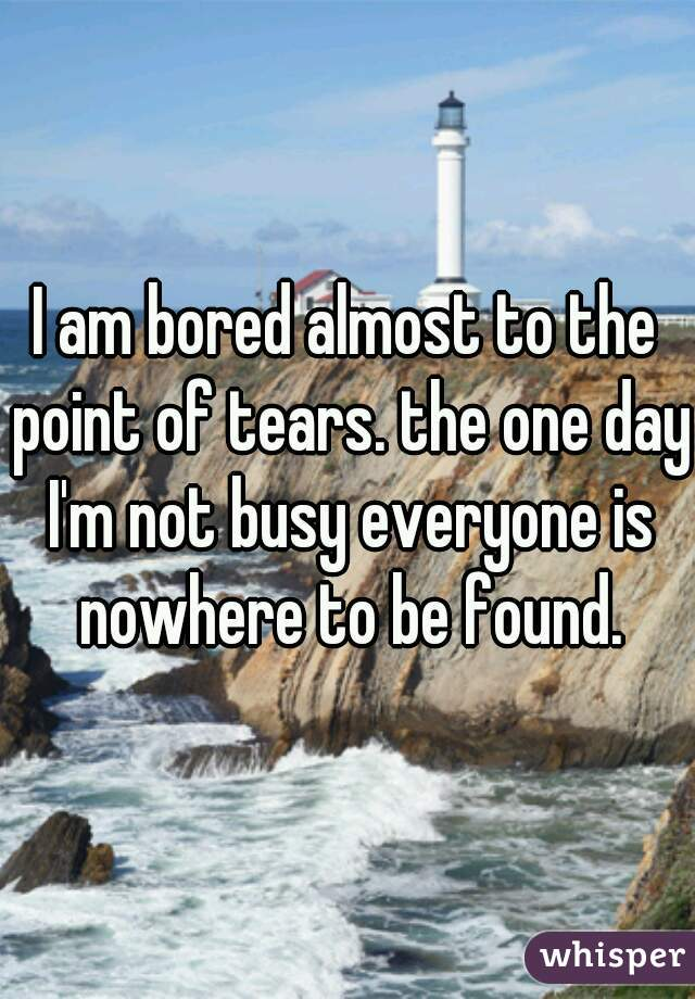 I am bored almost to the point of tears. the one day I'm not busy everyone is nowhere to be found.