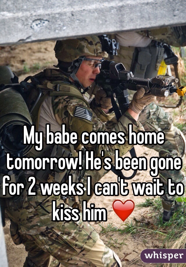 My babe comes home tomorrow! He's been gone for 2 weeks I can't wait to kiss him ❤️