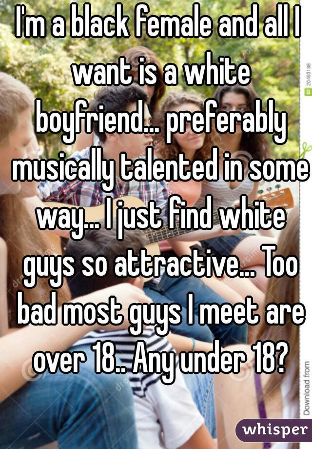 I'm a black female and all I want is a white boyfriend... preferably musically talented in some way... I just find white guys so attractive... Too bad most guys I meet are over 18.. Any under 18?