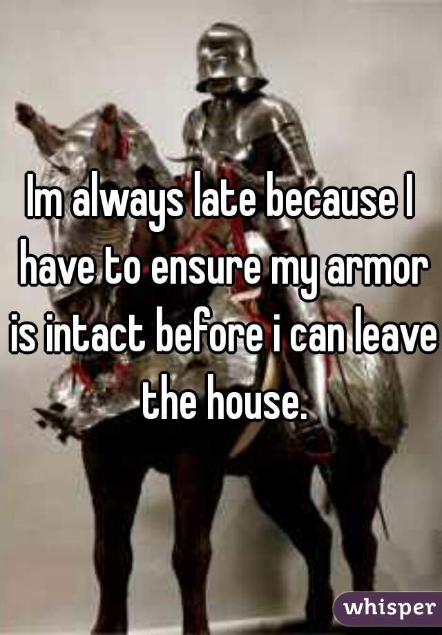 Im always late because I have to ensure my armor is intact before i can leave the house.