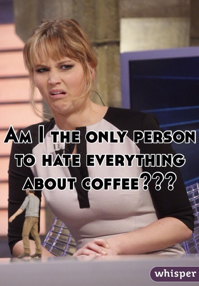 Am I the only person to hate everything about coffee???