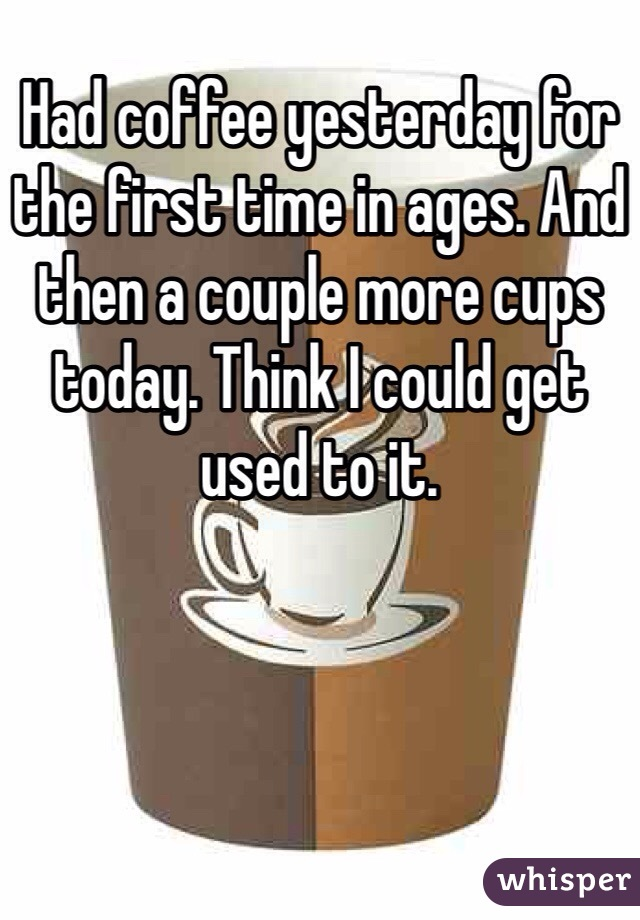 Had coffee yesterday for the first time in ages. And then a couple more cups today. Think I could get used to it.