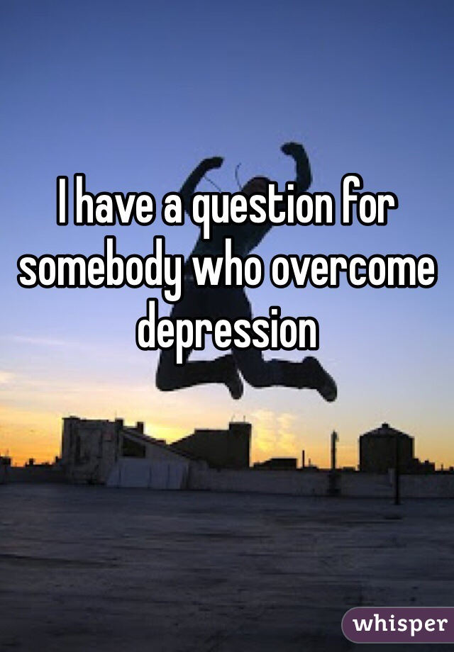 I have a question for somebody who overcome depression