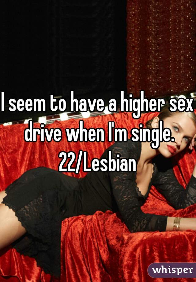 I seem to have a higher sex drive when I'm single. 22/Lesbian