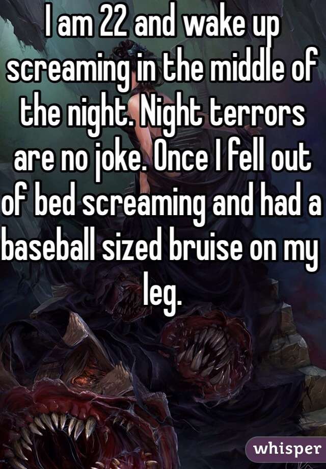 I am 22 and wake up screaming in the middle of the night. Night terrors are no joke. Once I fell out of bed screaming and had a baseball sized bruise on my leg.